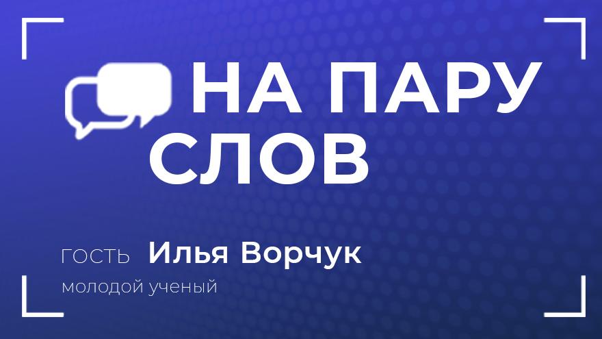 На пару слов: Илья Ворчук о науке, исследованиях и вере в себя